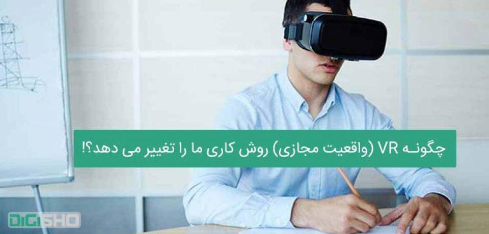 چگونه VR (واقعیت مجازی) روش کاری ما را تغییر می دهد؟!